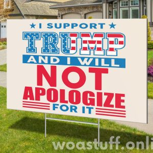 Support Trump And Will Not Apologize For It, Make America Great Trump Yard Sign, Political Campaign Lawn Sign, H-stake, Polypropylene - Woastuff